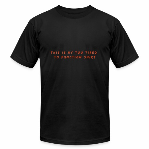 Too Tired Shirt - Unisex Jersey T-Shirt by Bella + Canvas