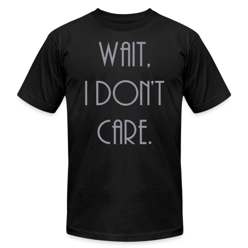 Wait, I don't care. - Unisex Jersey T-Shirt by Bella + Canvas