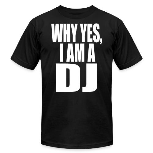 WHY YES I AM A DJ - Unisex Jersey T-Shirt by Bella + Canvas