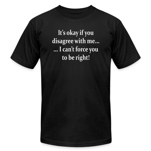 I can't force you to be right! - Unisex Jersey T-Shirt by Bella + Canvas