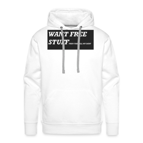 Want free stuff Than take all my debt - Men's Premium Hoodie