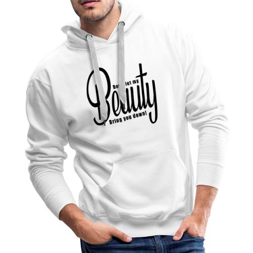 Don't let my BEAUTY bring you down! (Black) - Men's Premium Hoodie