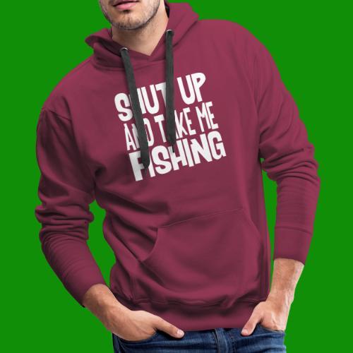 Shut Up & Take Me Fishing - Men's Premium Hoodie