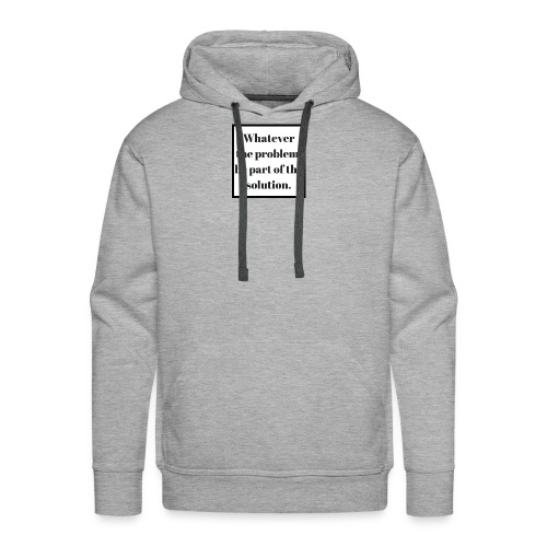 Whatever the problem be part of the solution - Men's Premium Hoodie