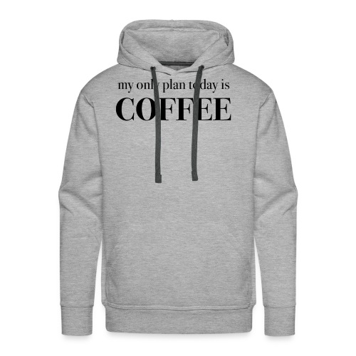 my only plan for today is COFFEE - Tee - Men's Premium Hoodie