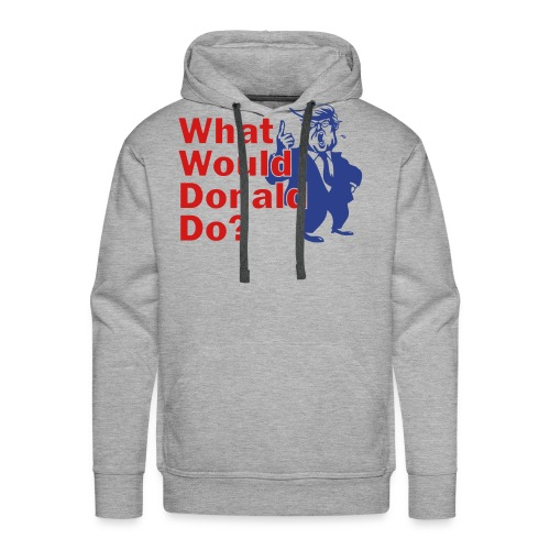 What Would Donald Do Shirts Front - Men's Premium Hoodie