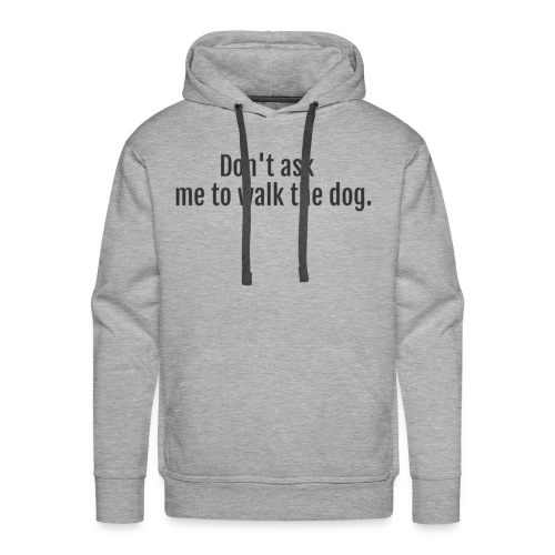 Don't Ask Me To Walk The Dog - Men's Premium Hoodie