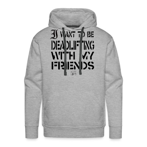 I want To Be Deadlifting With My Friends - Men's Premium Hoodie