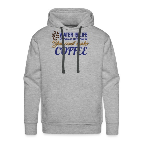 Water is Life becasue without it ... coffee - Men's Premium Hoodie