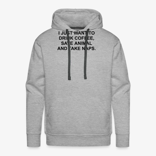 I JUST WANT TO DRINK COFFEE SAVE ANIMALS AND TAKE - Men's Premium Hoodie