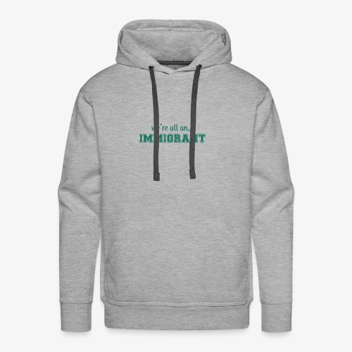 We're all an Immigrant - Men's Premium Hoodie