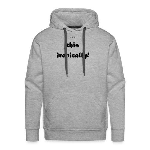 I'm wearing... this ironically - Men's Premium Hoodie