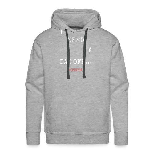 I NEED A DAY OFF... - Men's Premium Hoodie