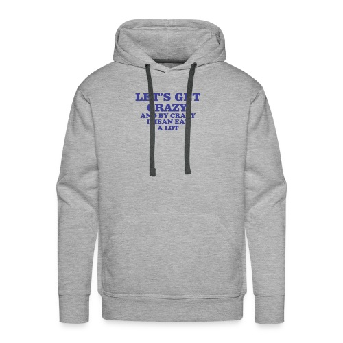 Let s Get Crazy And By Crazy I Mean Eat A Lot 8 - Men's Premium Hoodie