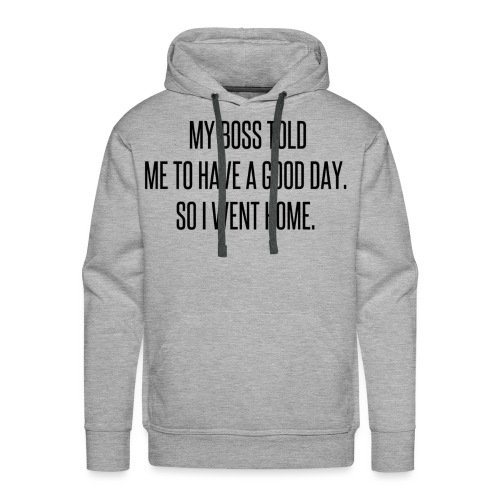 My boss told me to have a good day, so I went home - Men's Premium Hoodie