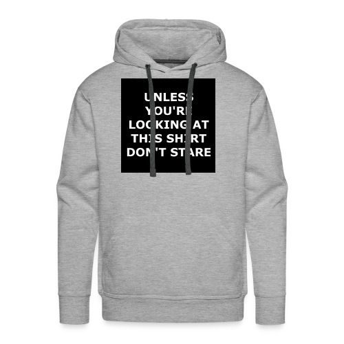 UNLESS YOU'RE LOOKING AT THIS SHIRT, DON'T STARE - Men's Premium Hoodie