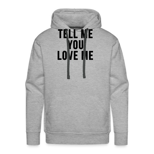Tell me you love me - Men's Premium Hoodie