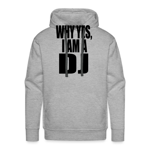 WHY YES I AM A DJ - Men's Premium Hoodie