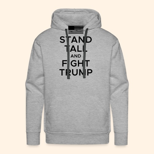Stand Tall and Fight Trump - Men's Premium Hoodie
