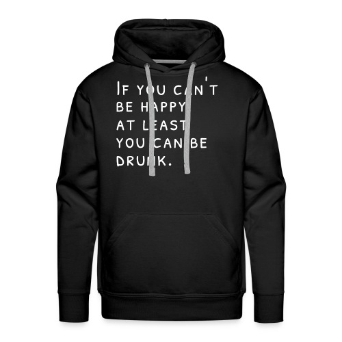 If you can't be happy, at least you can be drunk.W - Men's Premium Hoodie