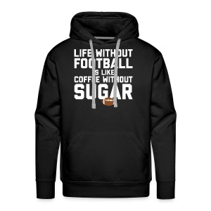 LIFE WITHOUT FOOTBALL IS LIKE COFFEE WITHOUT SUGAR - Men's Premium Hoodie