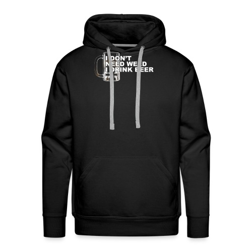 I Dont Need Weed I Drink Beer For Man Woman - Men's Premium Hoodie