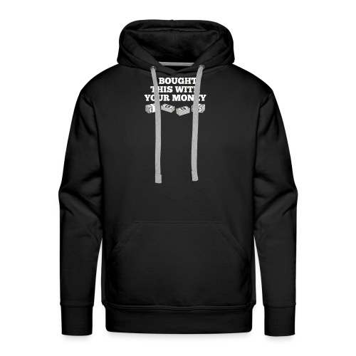 Bought This With Your Money Funny T Shirt - Men's Premium Hoodie