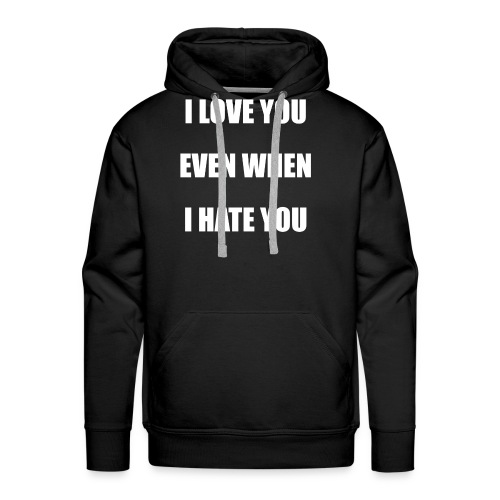I love you even when I hate you - Men's Premium Hoodie