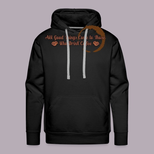All Good Things Come to Those Who Drink Coffee - Men's Premium Hoodie