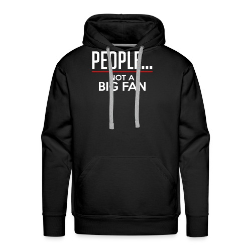 PEOPLE...NOT A BIG FAN - Men's Premium Hoodie