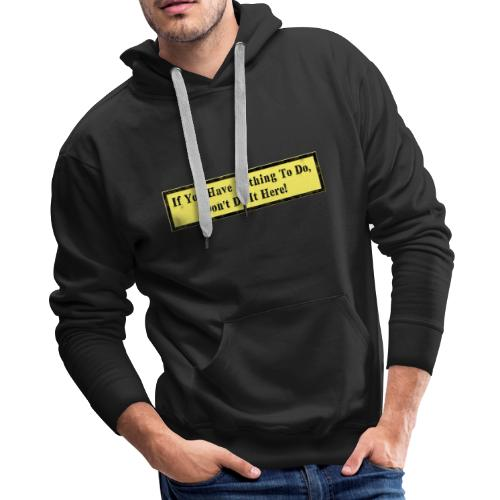 If you have nothing to do, don't do it here! - Men's Premium Hoodie