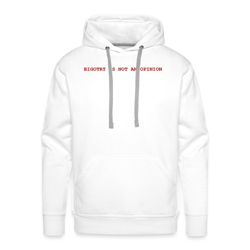 BIGOTRY IS NOT AN OPINION SHIRT - Men's Premium Hoodie