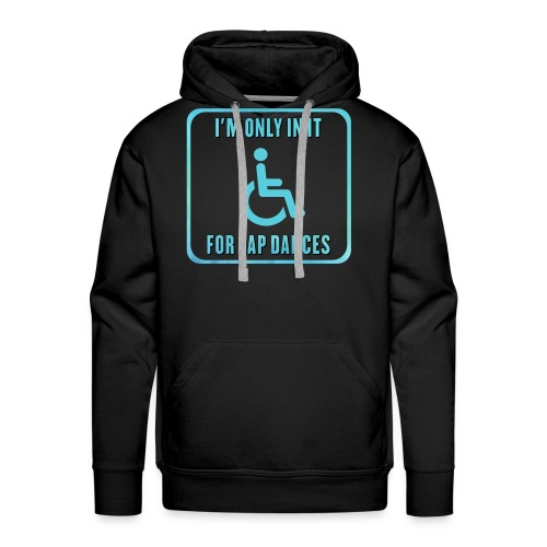 I'm only in my wheelchair for the lap dances - Men's Premium Hoodie
