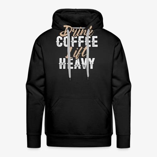 Drink Coffee Lift Heavy - Men's Premium Hoodie
