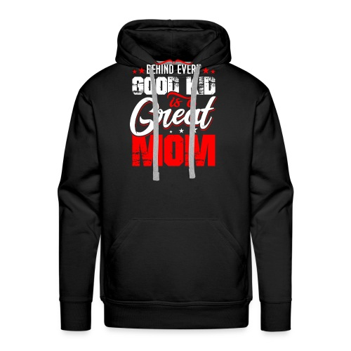 Behind Every Good Kid Is A Great Mom, Mother's Day - Men's Premium Hoodie