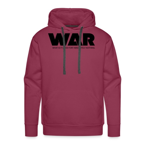 WAR -- WHAT IS IT GOOD FOR? ABSOLUTELY NOTHING. - Men's Premium Hoodie