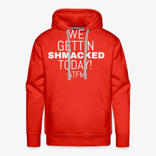 We Getting SHMACKED Today! -ATFM- Design - Men's Premium Hoodie