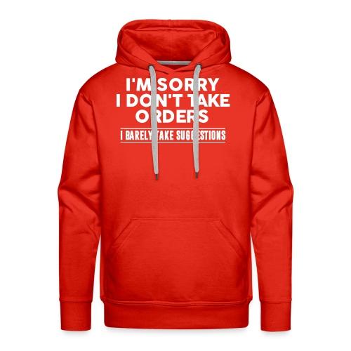 Cool I'm Sorry I Don't Take Orders Shirt - Men's Premium Hoodie