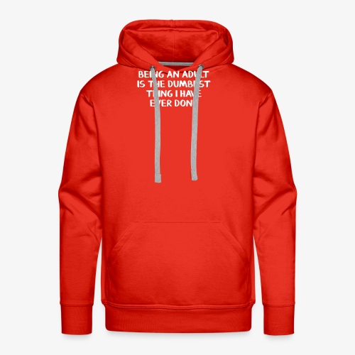 Being an adult is the dumbest thing I have ever do - Men's Premium Hoodie