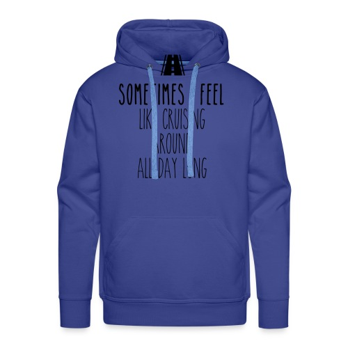 Sometimes I feel like I cruising around all day - Men's Premium Hoodie