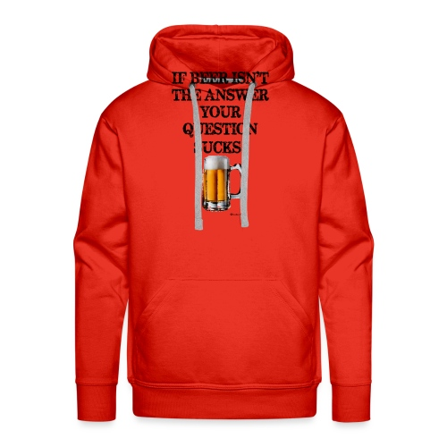 If Beer Isn't The Answer Your Question Sucks! Wome - Men's Premium Hoodie