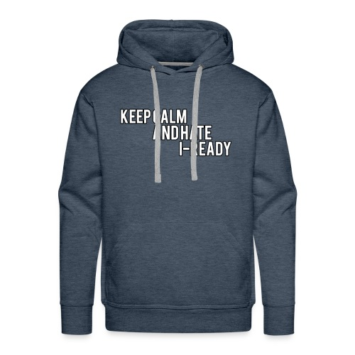 KEEP CALM AND HATE I-READY - Men's Premium Hoodie