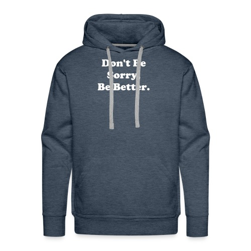 Don't Be Sorry, Be Better - Men's Premium Hoodie