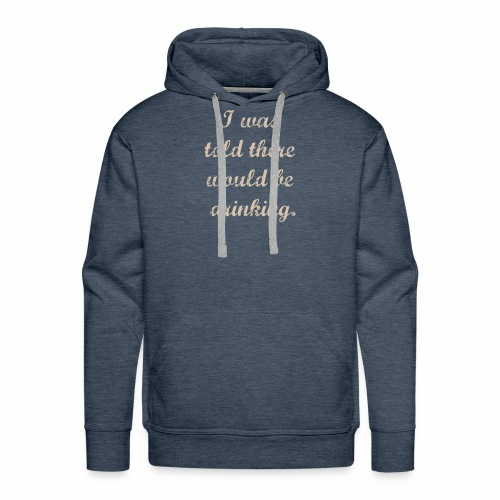 i was told there would be drinking - Men's Premium Hoodie