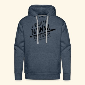 I really WANNA go to work! - Men's Premium Hoodie