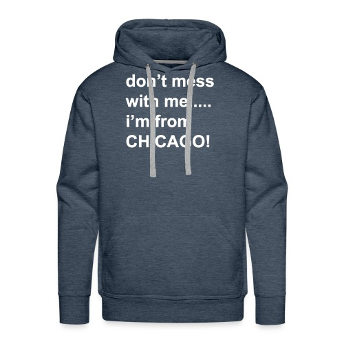 dont mess with me i'm from Chicago - Men's Premium Hoodie