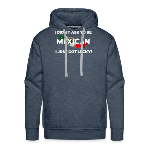 I didn't ask to be Mexican I just got lucky! tee - Men's Premium Hoodie