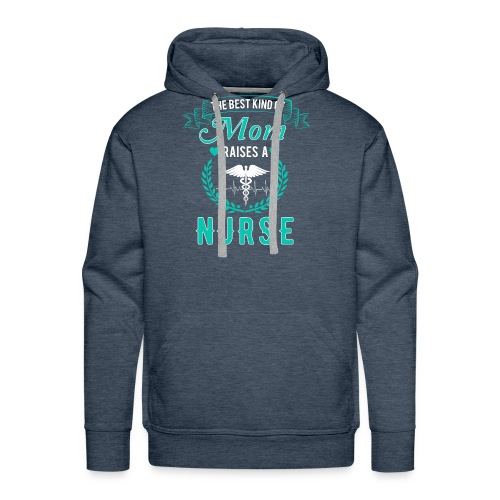 The Best Kind Of Mom Raises A Nurse T-Shirt For RN - Men's Premium Hoodie