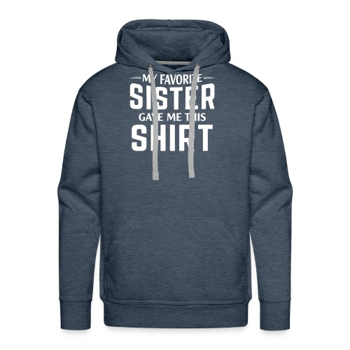aMy Favorite Sister Gave Me This Shirt T-shirt - Men's Premium Hoodie
