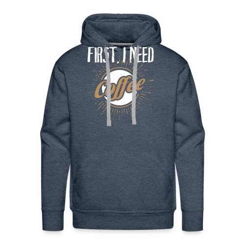 First, I Need Coffee Design for Coffee Lovers. - Men's Premium Hoodie